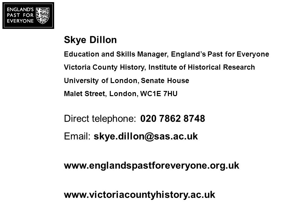 Skye Dillon Education and Skills Manager, Englands Past for Everyone Victoria County History, Institute of Historical Research University of London, Senate House Malet Street, London, WC1E 7HU Direct telephone: 020 7862 8748 Email: skye.dillon@sas.ac.uk www.englandspastforeveryone.org.uk www.victoriacountyhistory.ac.uk