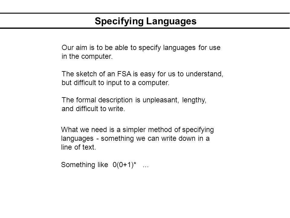 Specifying Languages Our aim is to be able to specify languages for use in the computer.