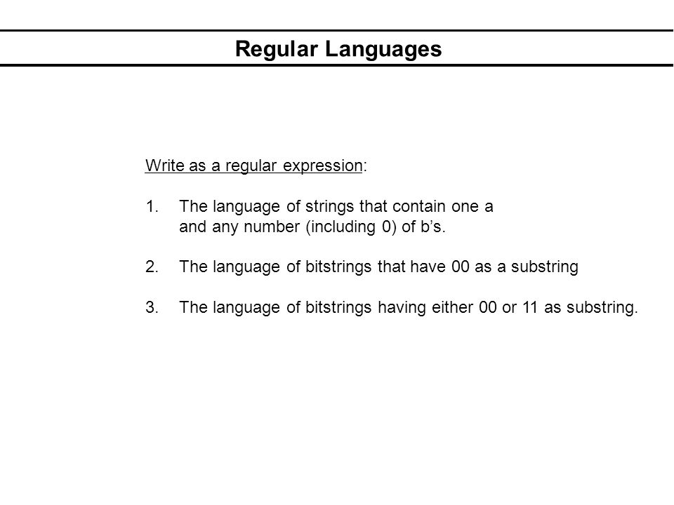 Regular Languages Write as a regular expression: 1.The language of strings that contain one a and any number (including 0) of bs: b*ab*