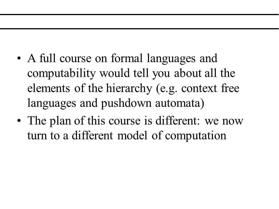 A full course on formal languages and computability would tell you about all the elements of the hierarchy (e.g. context free languages and pushdown a
