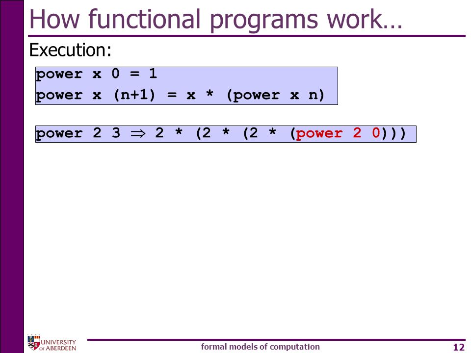 formal models of computation 12 How functional programs work… Execution: power * (2 * (2 * (power 2 0))) power x 0 = 1 power x (n+1) = x * (power x n)