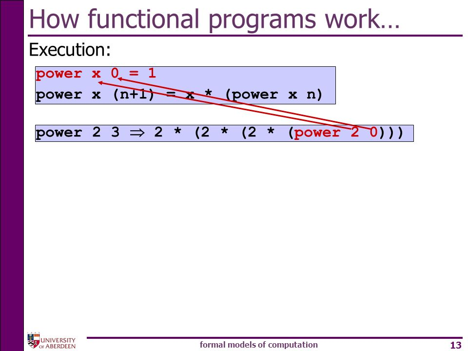 formal models of computation 13 How functional programs work… Execution: power * (2 * (2 * (power 2 0))) power x 0 = 1 power x (n+1) = x * (power x n)
