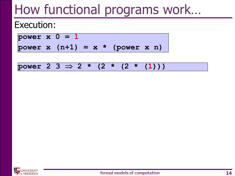 formal models of computation 14 How functional programs work… Execution: power * (2 * (2 * (1))) power x 0 = 1 power x (n+1) = x * (power x n)