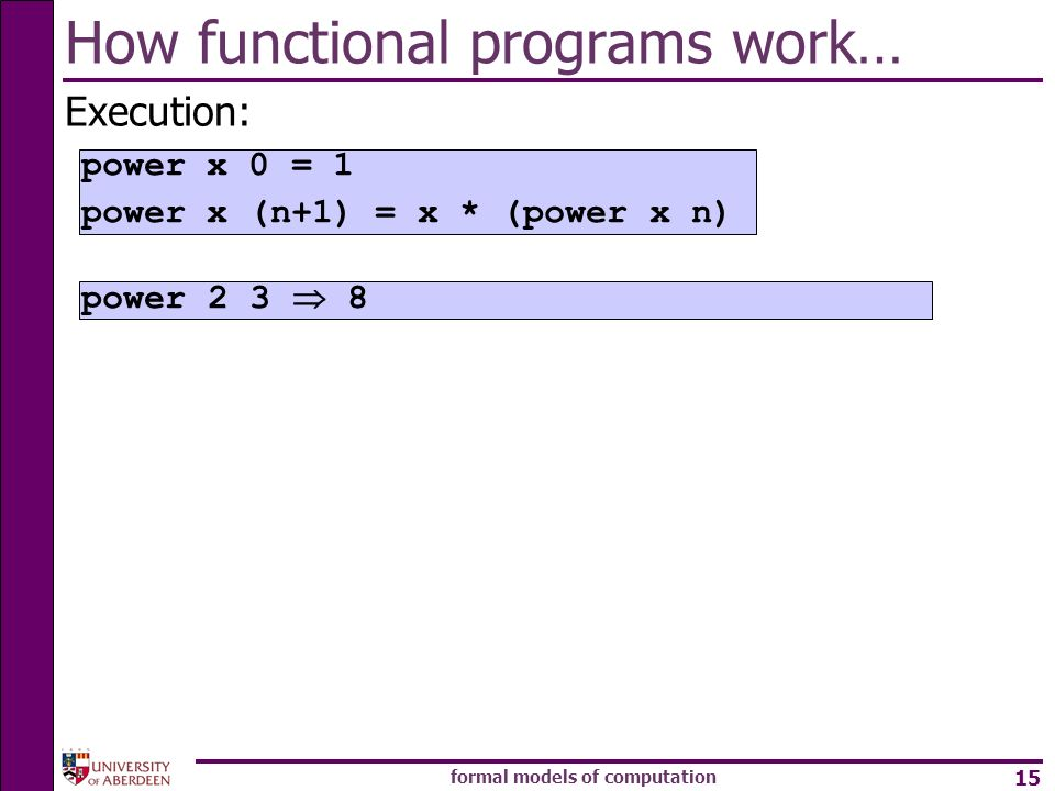 formal models of computation 15 How functional programs work… Execution: power power x 0 = 1 power x (n+1) = x * (power x n)