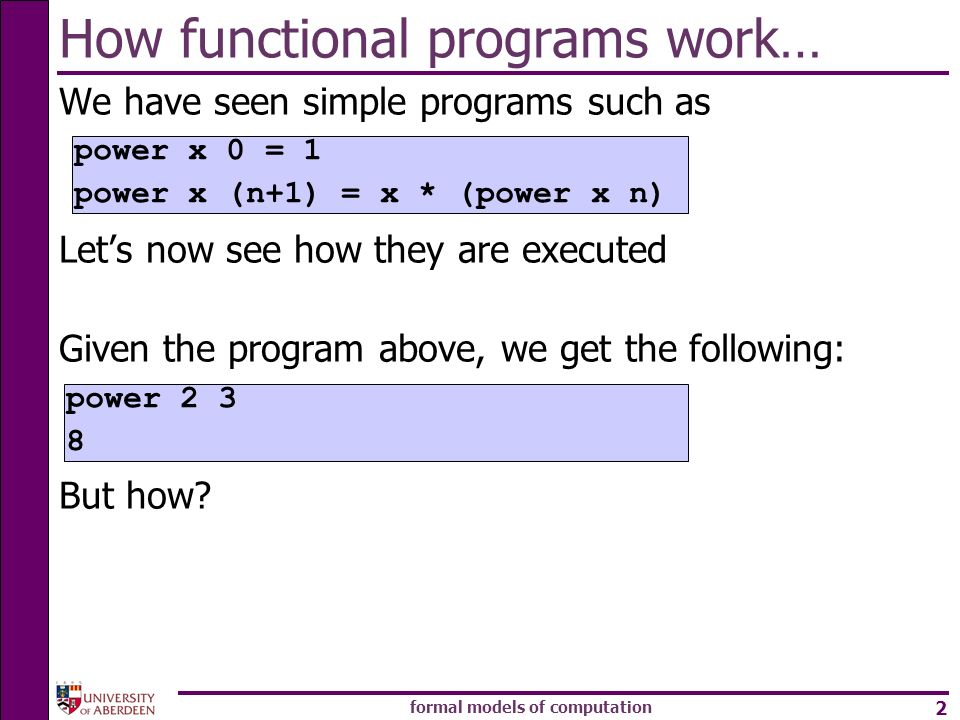 formal models of computation 2 How functional programs work… We have seen simple programs such as Lets now see how they are executed Given the program above, we get the following: But how.