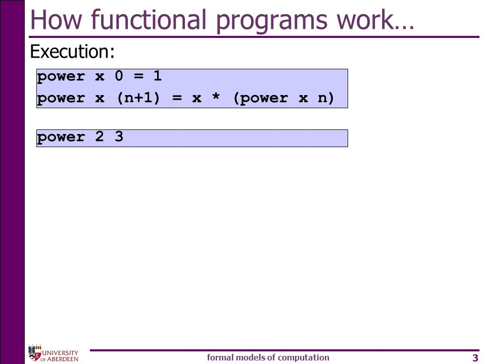 formal models of computation 3 How functional programs work… Execution: power 2 3 power x 0 = 1 power x (n+1) = x * (power x n)