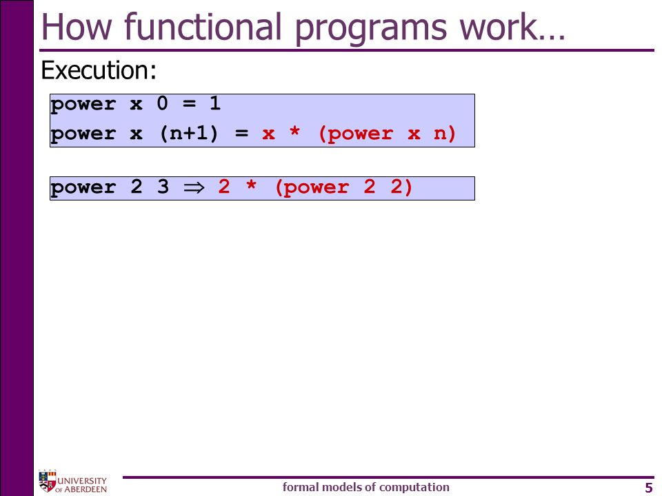formal models of computation 5 How functional programs work… Execution: power * (power 2 2) power x 0 = 1 power x (n+1) = x * (power x n)