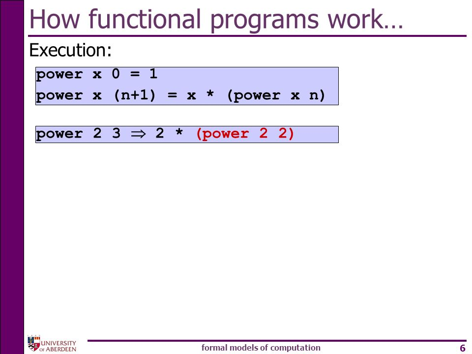 formal models of computation 6 How functional programs work… Execution: power * (power 2 2) power x 0 = 1 power x (n+1) = x * (power x n)