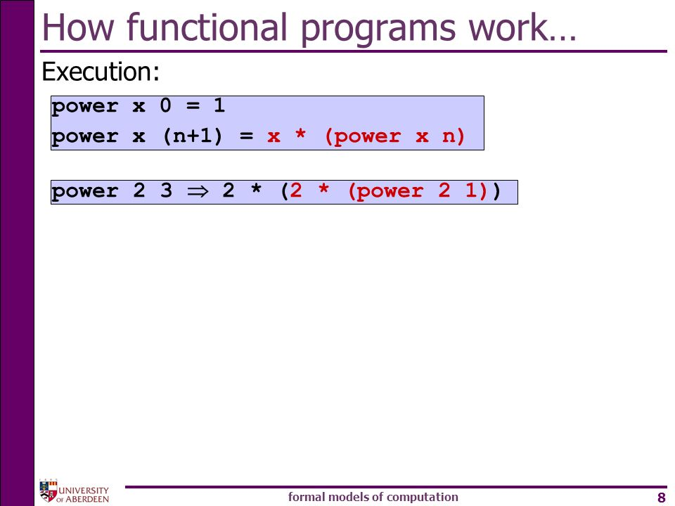 formal models of computation 8 How functional programs work… Execution: power * (2 * (power 2 1)) power x 0 = 1 power x (n+1) = x * (power x n)