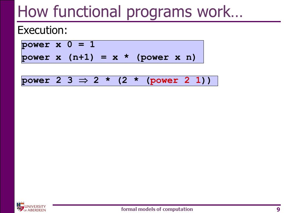 formal models of computation 9 How functional programs work… Execution: power * (2 * (power 2 1)) power x 0 = 1 power x (n+1) = x * (power x n)