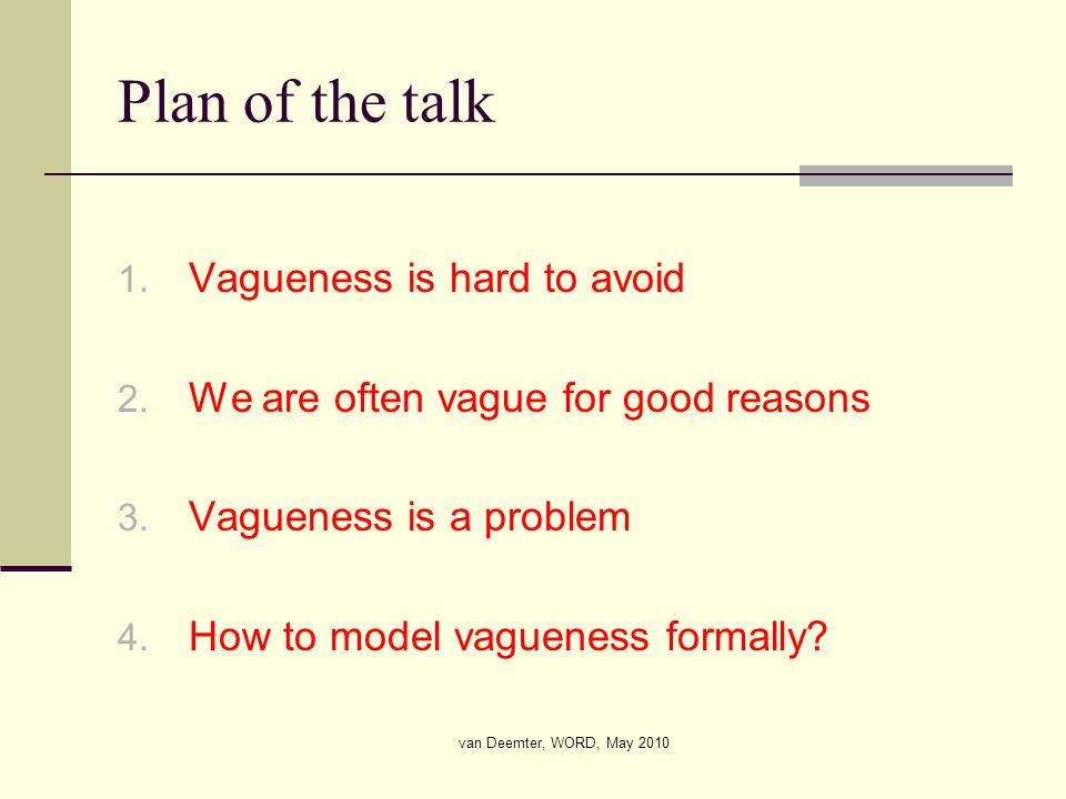 van Deemter, WORD, May 2010 Plan of the talk 1. Vagueness is hard to avoid 2. We are often vague for good reasons 3. Vagueness is a problem 4. How to