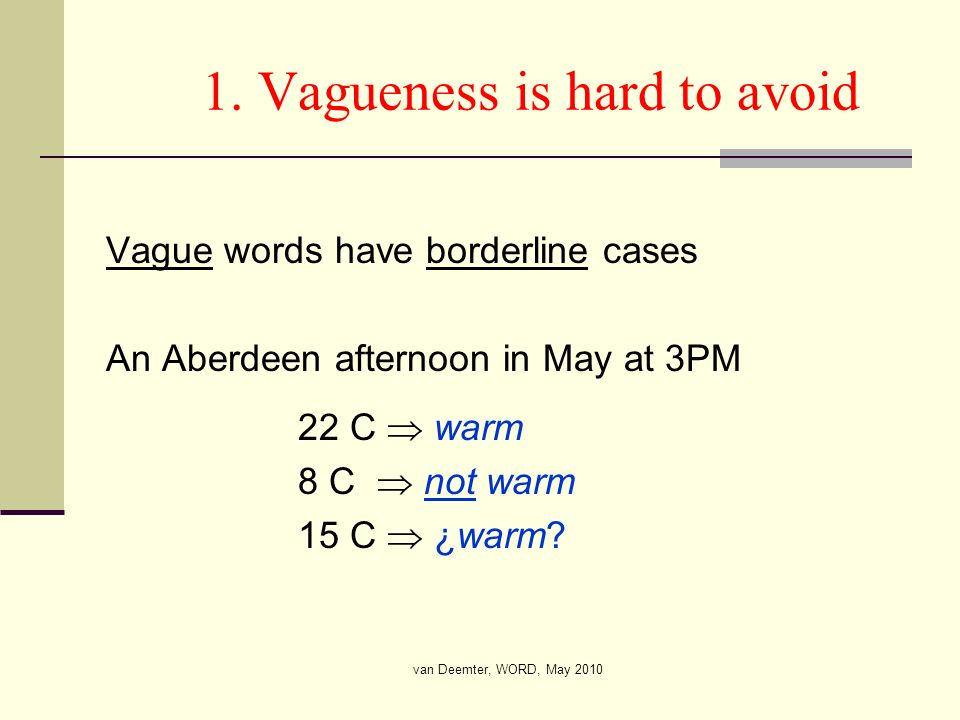 van Deemter, WORD, May 2010 1. Vagueness is hard to avoid Vague words have borderline cases An Aberdeen afternoon in May at 3PM 22 C warm 8 C not warm