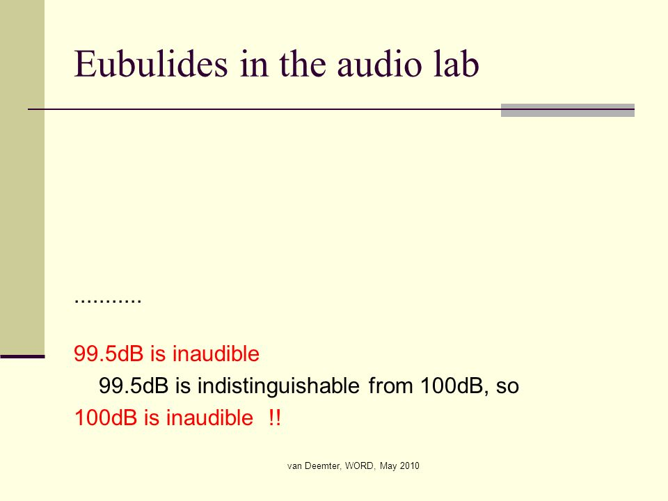 van Deemter, WORD, May 2010 Eubulides in the audio lab........... 99.5dB is inaudible 99.5dB is indistinguishable from 100dB, so 100dB is inaudible !!