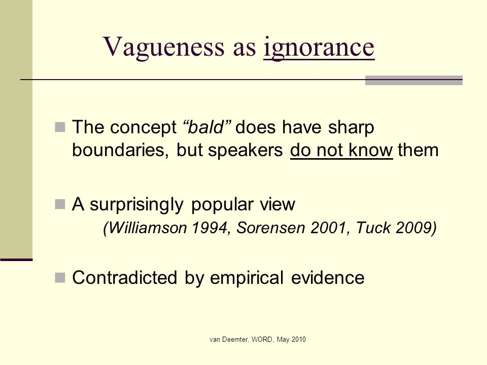 van Deemter, WORD, May 2010 Vagueness as ignorance The concept bald does have sharp boundaries, but speakers do not know them A surprisingly popular v