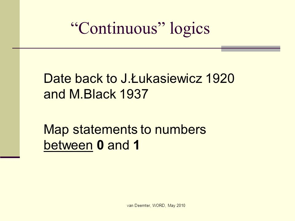 van Deemter, WORD, May 2010 Continuous logics Date back to J.Łukasiewicz 1920 and M.Black 1937 Map statements to numbers between 0 and 1