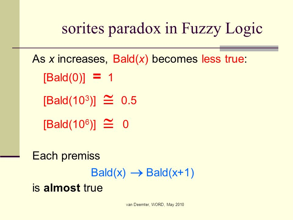 van Deemter, WORD, May 2010 sorites paradox in Fuzzy Logic As x increases, Bald(x) becomes less true: [Bald(0)] = 1 [Bald(10 3 )] 0.5 [Bald(10 6 )] 0
