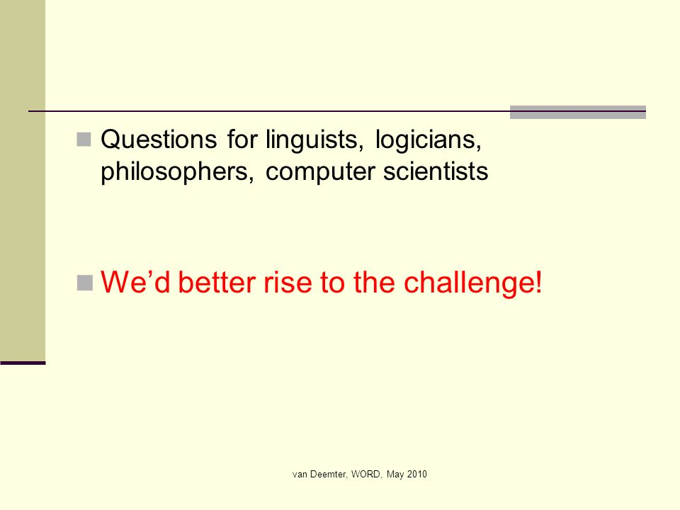van Deemter, WORD, May 2010 Questions for linguists, logicians, philosophers, computer scientists Wed better rise to the challenge!