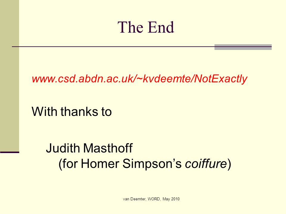 van Deemter, WORD, May 2010 The End www.csd.abdn.ac.uk/~kvdeemte/NotExactly With thanks to Judith Masthoff (for Homer Simpsons coiffure)