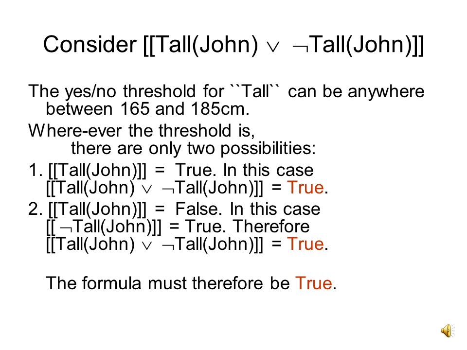 Consider [[Tall(John) Tall(John)]] The yes/no threshold for ``Tall`` can be anywhere between 165 and 185cm.