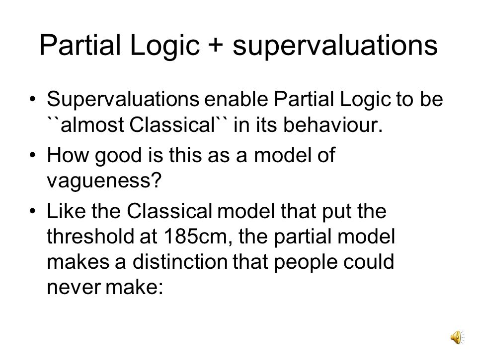 Partial Logic + supervaluations Supervaluations enable Partial Logic to be ``almost Classical`` in its behaviour.