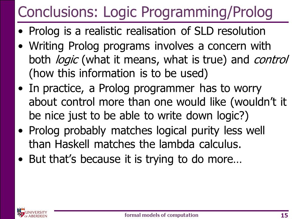 formal models of computation 15 Conclusions: Logic Programming/Prolog Prolog is a realistic realisation of SLD resolution Writing Prolog programs involves a concern with both logic (what it means, what is true) and control (how this information is to be used) In practice, a Prolog programmer has to worry about control more than one would like (wouldnt it be nice just to be able to write down logic ) Prolog probably matches logical purity less well than Haskell matches the lambda calculus.