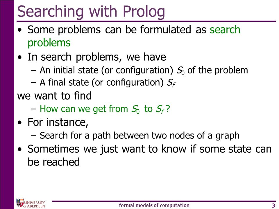 formal models of computation 3 Searching with Prolog Some problems can be formulated as search problems In search problems, we have –An initial state (or configuration) S 0 of the problem –A final state (or configuration) S f we want to find –How can we get from S 0 to S f .