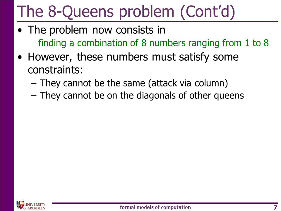 formal models of computation 7 The 8-Queens problem (Contd) The problem now consists in finding a combination of 8 numbers ranging from 1 to 8 However, these numbers must satisfy some constraints: –They cannot be the same (attack via column) –They cannot be on the diagonals of other queens