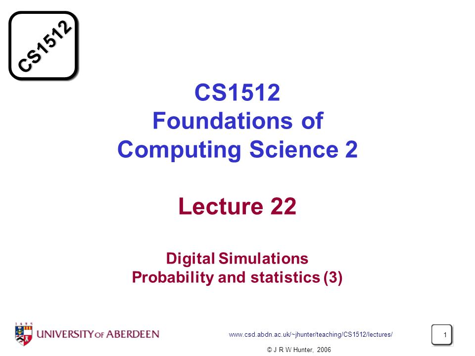 CS CS1512 Foundations of Computing Science 2 Lecture 22 Digital Simulations Probability and statistics (3) © J R W Hunter, 2006