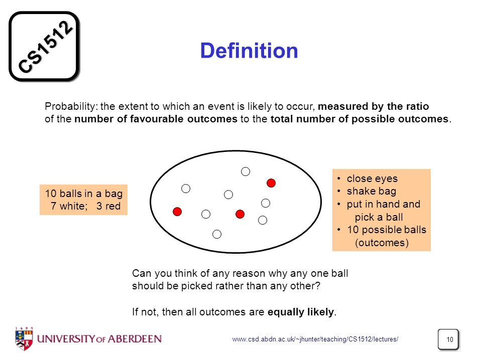 CS Definition Probability: the extent to which an event is likely to occur, measured by the ratio of the number of favourable outcomes to the total number of possible outcomes.