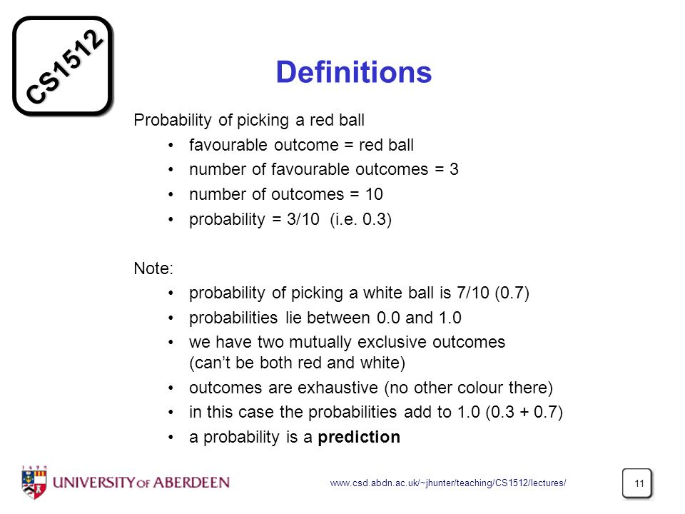 CS Definitions Probability of picking a red ball favourable outcome = red ball number of favourable outcomes = 3 number of outcomes = 10 probability = 3/10 (i.e.