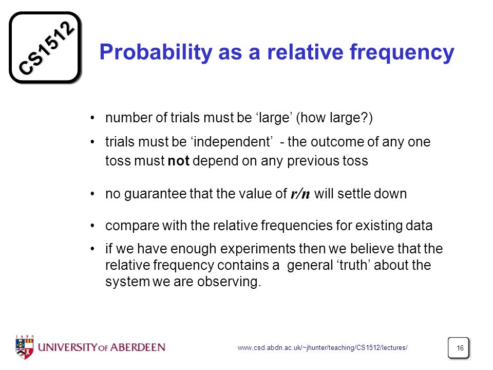 CS1512 www.csd.abdn.ac.uk/~jhunter/teaching/CS1512/lectures/ 16 Probability as a relative frequency number of trials must be large (how large ) trials must be independent - the outcome of any one toss must not depend on any previous toss no guarantee that the value of r/n will settle down compare with the relative frequencies for existing data if we have enough experiments then we believe that the relative frequency contains a general truth about the system we are observing.