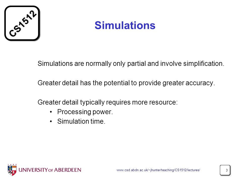 CS1512 www.csd.abdn.ac.uk/~jhunter/teaching/CS1512/lectures/ 3 Simulations Simulations are normally only partial and involve simplification.
