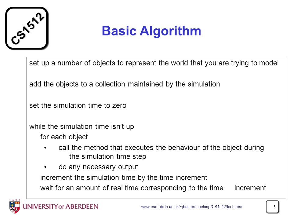 CS Basic Algorithm set up a number of objects to represent the world that you are trying to model add the objects to a collection maintained by the simulation set the simulation time to zero while the simulation time isnt up for each object call the method that executes the behaviour of the object during the simulation time step do any necessary output increment the simulation time by the time increment wait for an amount of real time corresponding to the time increment