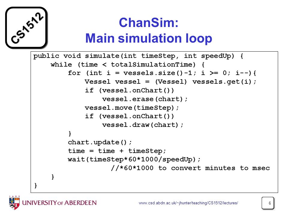 CS ChanSim: Main simulation loop public void simulate(int timeStep, int speedUp) { while (time < totalSimulationTime) { for (int i = vessels.size()-1; i >= 0; i--){ Vessel vessel = (Vessel) vessels.get(i); if (vessel.onChart()) vessel.erase(chart); vessel.move(timeStep); if (vessel.onChart()) vessel.draw(chart); } chart.update(); time = time + timeStep; wait(timeStep*60*1000/speedUp); //*60*1000 to convert minutes to msec }
