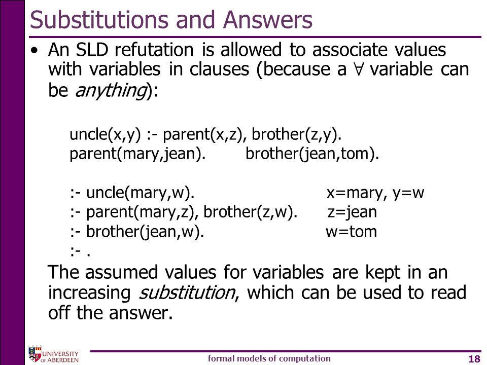 formal models of computation 18 Substitutions and Answers An SLD refutation is allowed to associate values with variables in clauses (because a 8 variable can be anything): uncle(x,y) :- parent(x,z), brother(z,y).