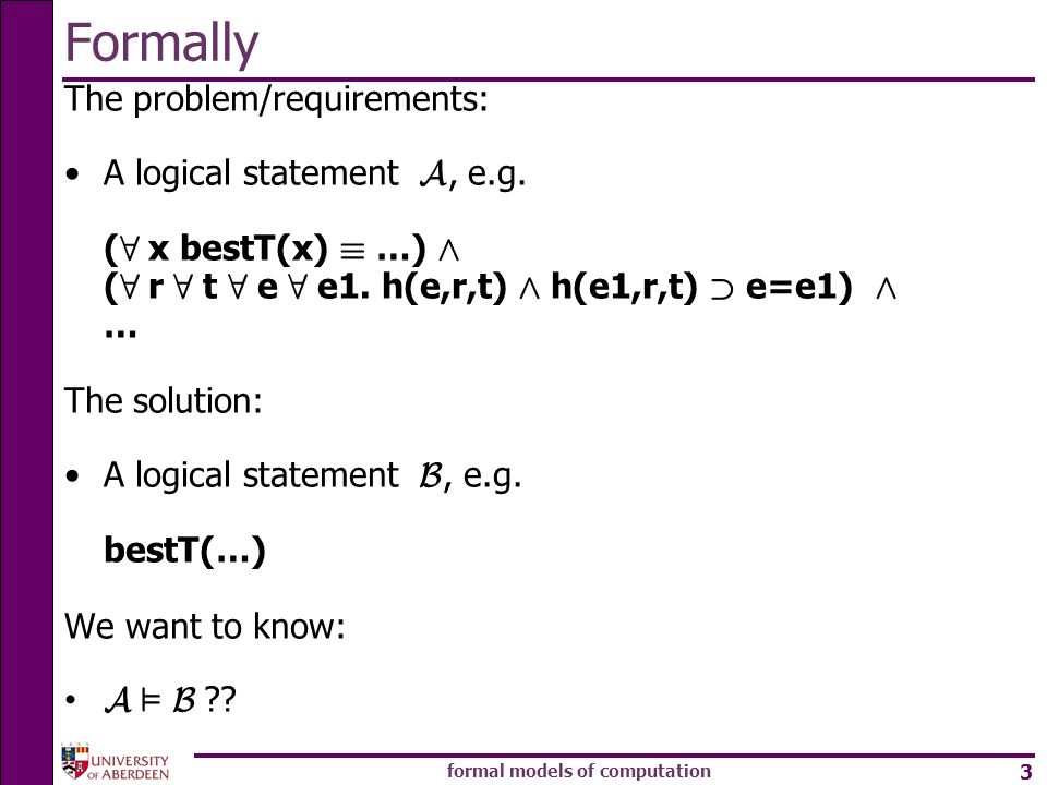 formal models of computation 3 Formally The problem/requirements: A logical statement A, e.g. ( 8 x bestT(x) ´ …) Æ ( 8 r 8 t 8 e 8 e1. h(e,r,t) Æ h(e