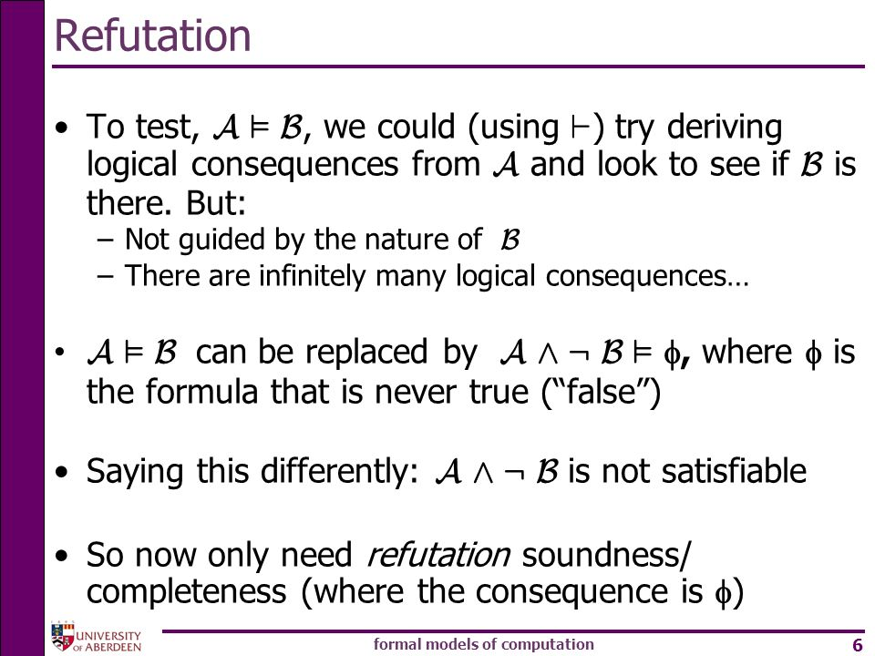 formal models of computation 6 Refutation To test, A ² B, we could (using ` ) try deriving logical consequences from A and look to see if B is there.