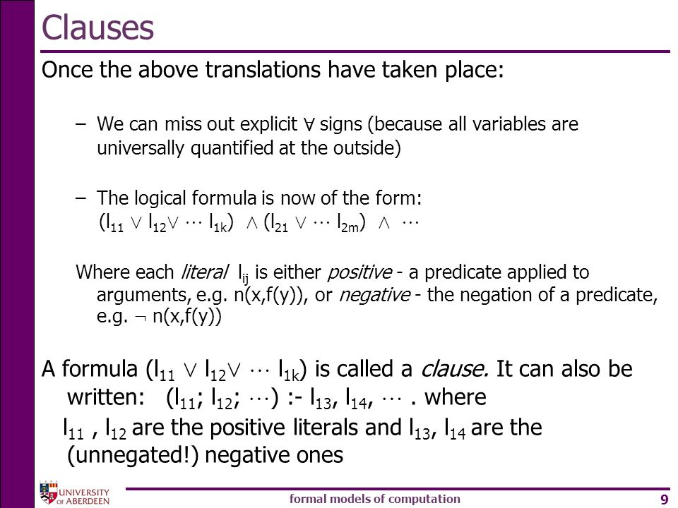 formal models of computation 9 Clauses Once the above translations have taken place: –We can miss out explicit 8 signs (because all variables are universally quantified at the outside) –The logical formula is now of the form: (l 11 Ç l 12 Ç l 1k ) Æ (l 21 Ç l 2m ) Æ Where each literal l ij is either positive - a predicate applied to arguments, e.g.