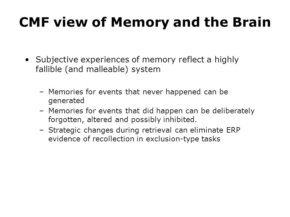 CMF view of Memory and the Brain Subjective experiences of memory reflect a highly fallible (and malleable) system –Memories for events that never happened can be generated –Memories for events that did happen can be deliberately forgotten, altered and possibly inhibited.