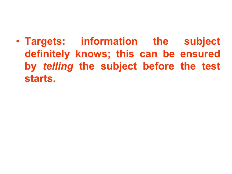 Targets: information the subject definitely knows; this can be ensured by telling the subject before the test starts.