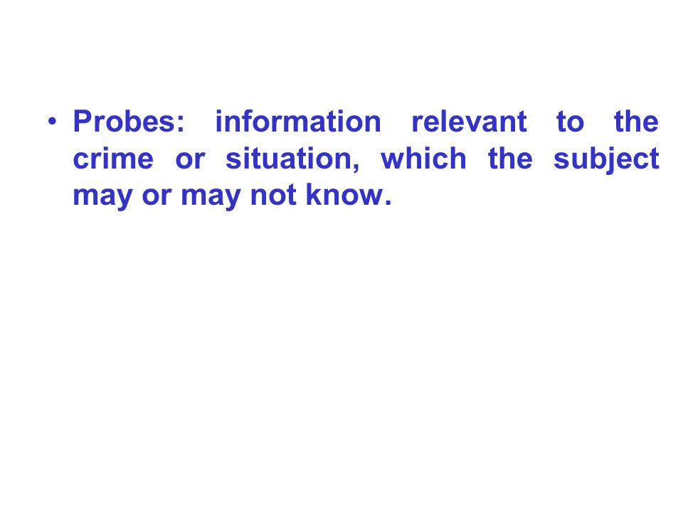 Probes: information relevant to the crime or situation, which the subject may or may not know.