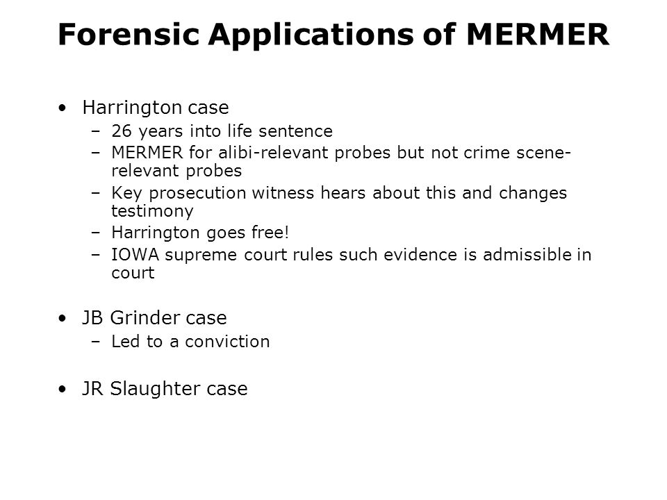 Forensic Applications of MERMER Harrington case –26 years into life sentence –MERMER for alibi-relevant probes but not crime scene- relevant probes –Key prosecution witness hears about this and changes testimony –Harrington goes free.