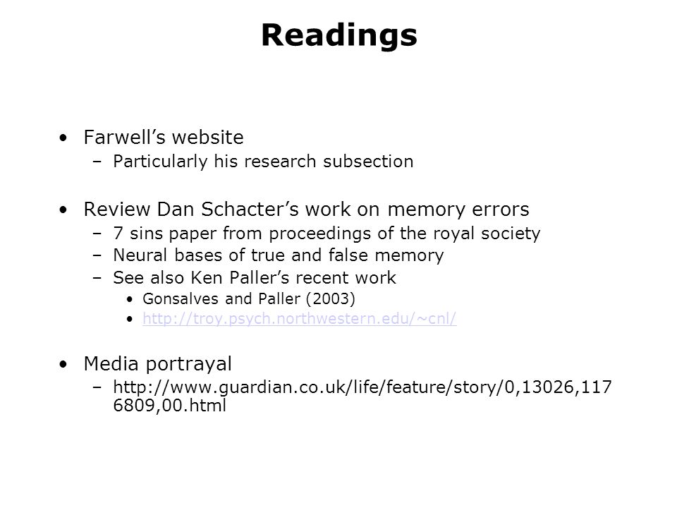 Readings Farwells website –Particularly his research subsection Review Dan Schacters work on memory errors –7 sins paper from proceedings of the royal society –Neural bases of true and false memory –See also Ken Pallers recent work Gonsalves and Paller (2003) http://troy.psych.northwestern.edu/~cnl/ Media portrayal –http://www.guardian.co.uk/life/feature/story/0,13026,117 6809,00.html