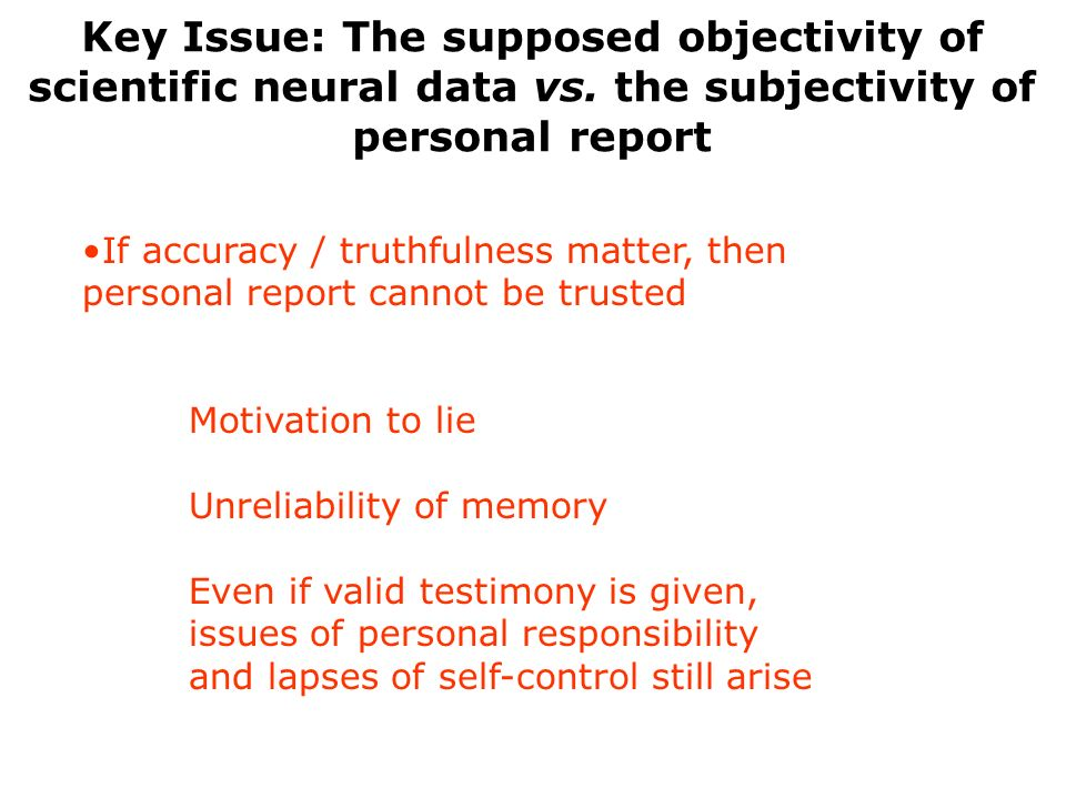 If accuracy / truthfulness matter, then personal report cannot be trusted Motivation to lie Unreliability of memory Even if valid testimony is given,