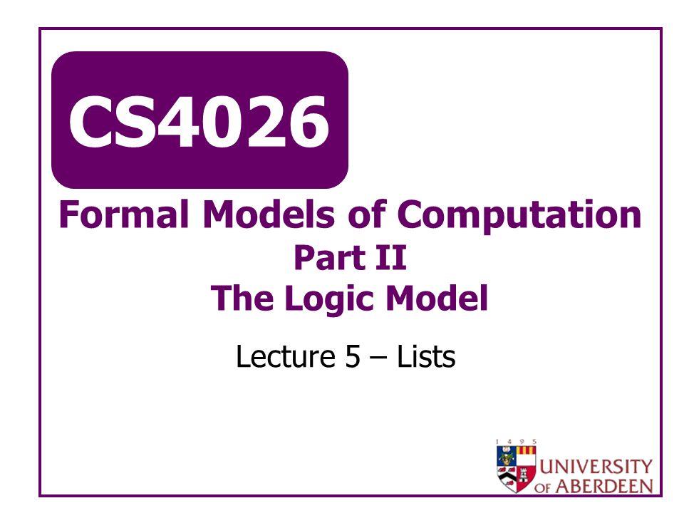 CS4026 Formal Models of Computation Part II The Logic Model Lecture 5 – Lists