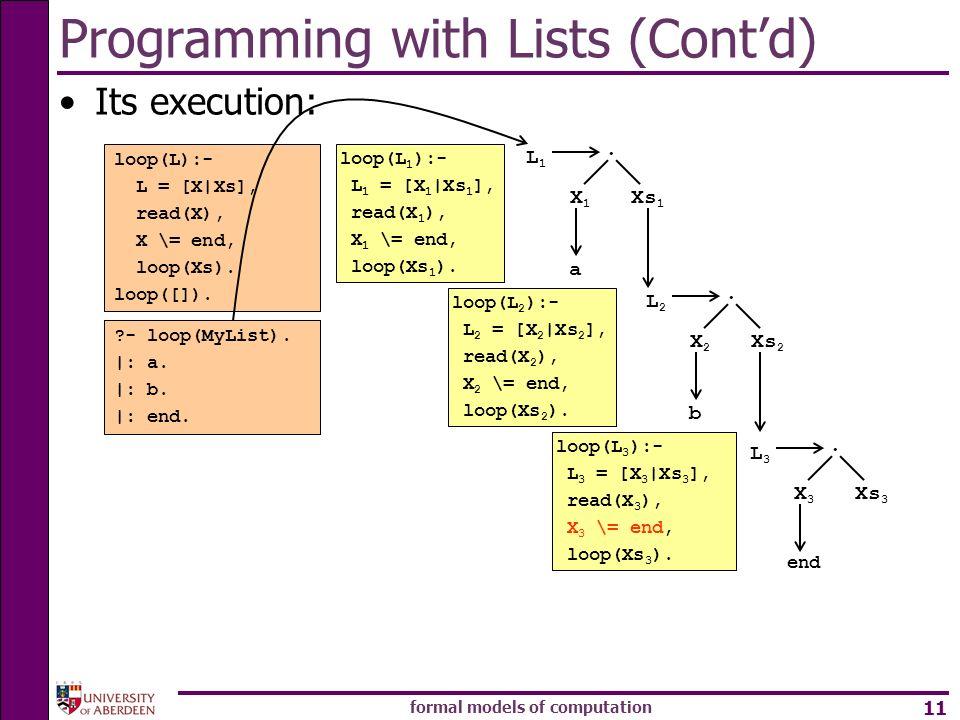 formal models of computation 11 Programming with Lists (Contd) Its execution: loop(L):- L = [X|Xs], read(X), X \= end, loop(Xs). loop([]). ?- loop(MyL