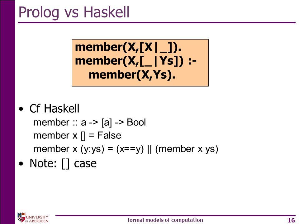 formal models of computation 16 Prolog vs Haskell Cf Haskell member :: a -> [a] -> Bool member x [] = False member x (y:ys) = (x==y) || (member x ys)