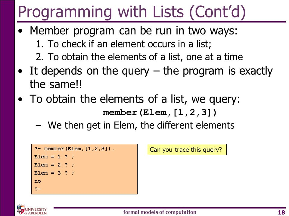 formal models of computation 18 Programming with Lists (Contd) Member program can be run in two ways: 1.To check if an element occurs in a list; 2.To