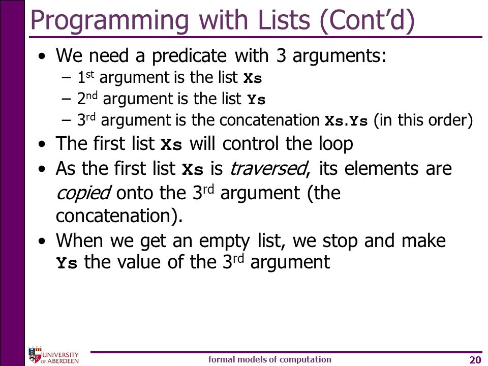 formal models of computation 20 Programming with Lists (Contd) We need a predicate with 3 arguments: –1 st argument is the list Xs –2 nd argument is t