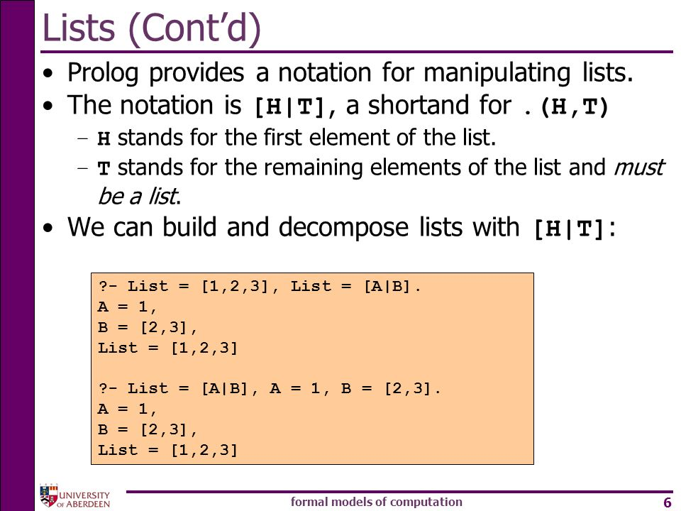 formal models of computation 6 Lists (Contd) Prolog provides a notation for manipulating lists. The notation is [H|T], a shortand for.(H,T) –H stands